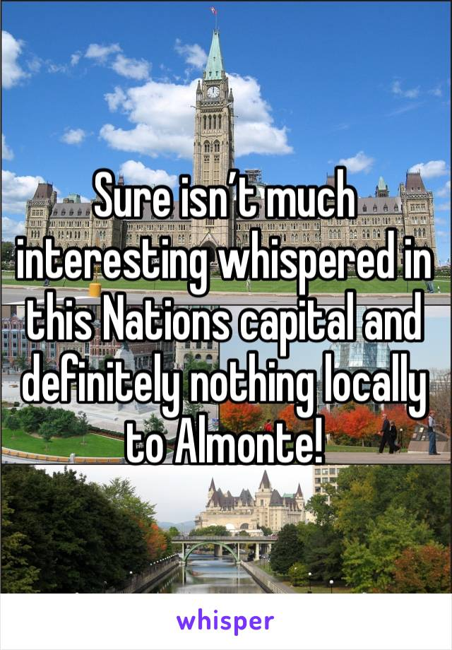 Sure isn't much interesting whispered in this Nations capital and definitely nothing locally to Almonte!
