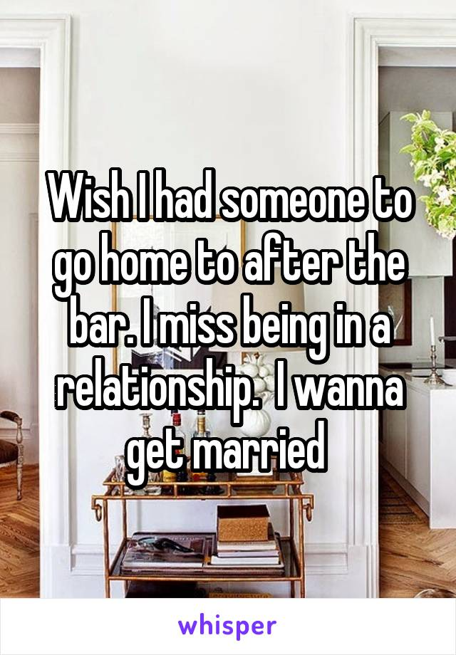 Wish I had someone to go home to after the bar. I miss being in a relationship.  I wanna get married