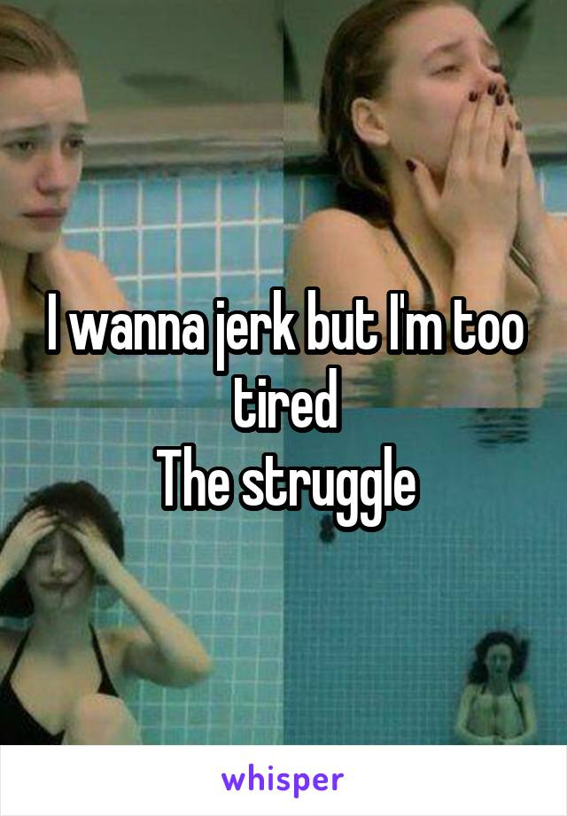 I wanna jerk but I'm too tired The struggle
