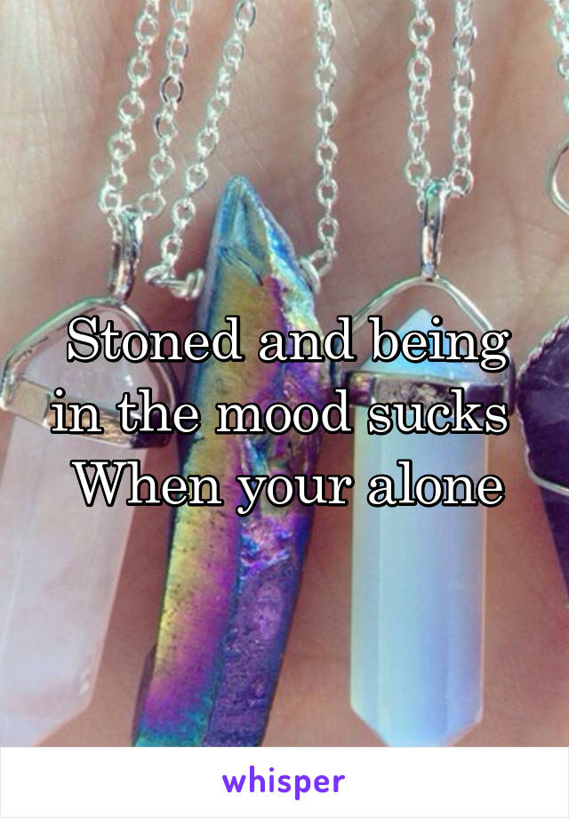 Stoned and being in the mood sucks  When your alone
