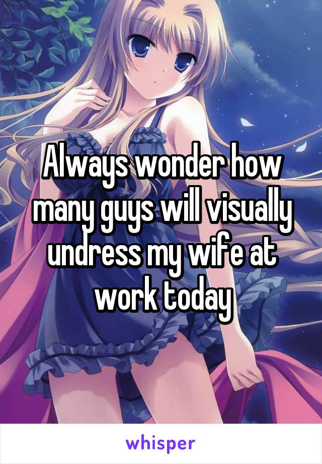 Always wonder how many guys will visually undress my wife at work today