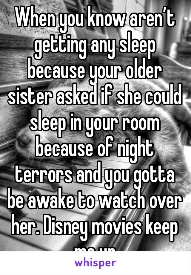 When you know aren't getting any sleep because your older sister asked if she could sleep in your room because of night terrors and you gotta be awake to watch over her. Disney movies keep me up