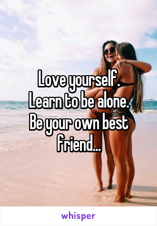 Love yourself. Learn to be alone. Be your own best friend...