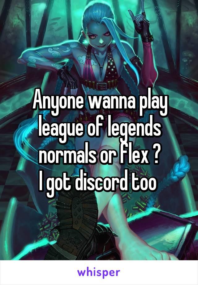 Anyone wanna play league of legends normals or flex ? I got discord too