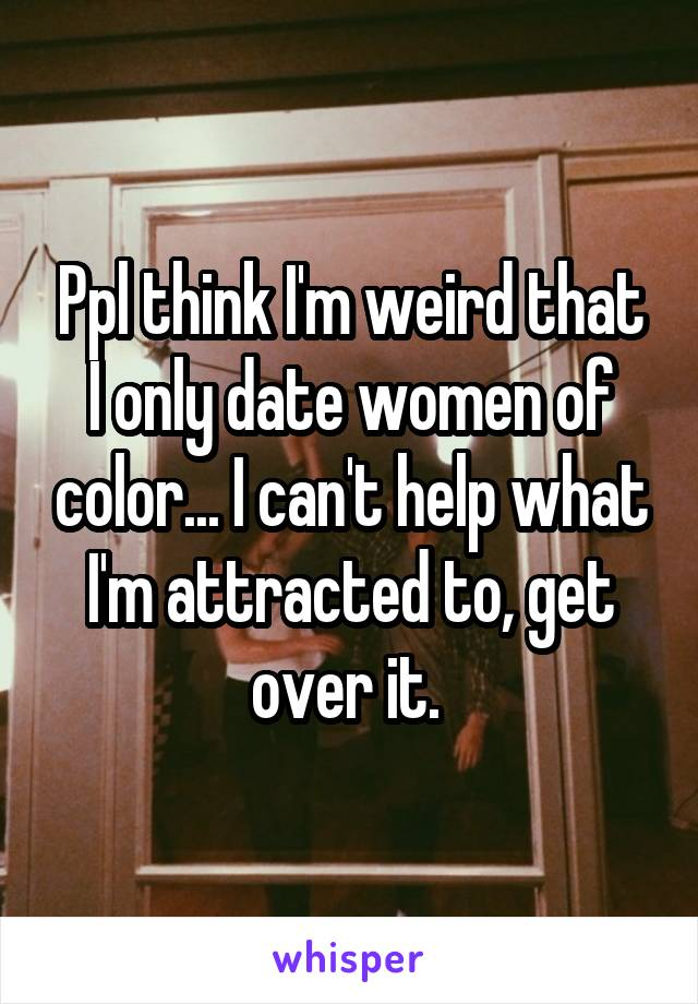 Ppl think I'm weird that I only date women of color... I can't help what I'm attracted to, get over it.