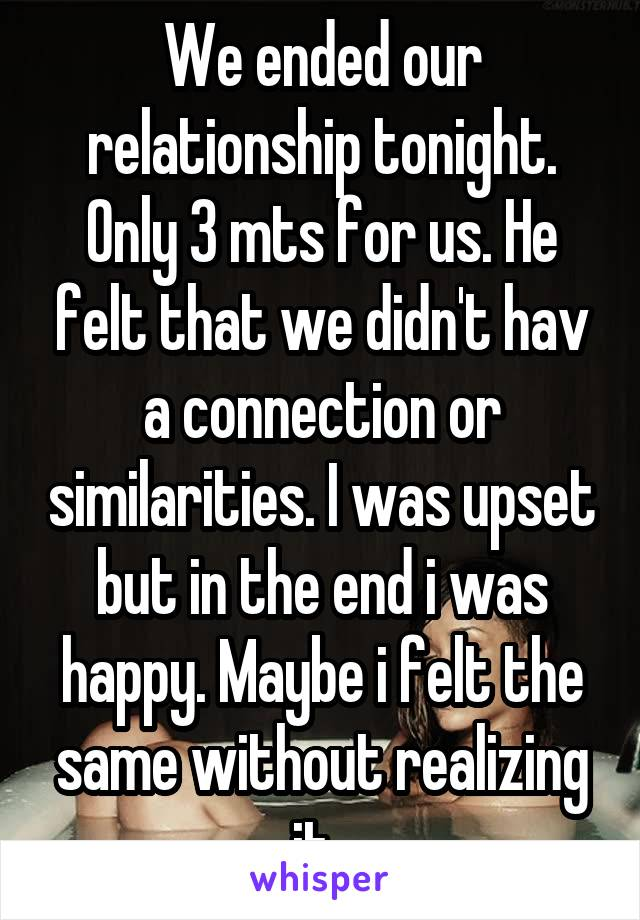 We ended our relationship tonight. Only 3 mts for us. He felt that we didn't hav a connection or similarities. I was upset but in the end i was happy. Maybe i felt the same without realizing it.