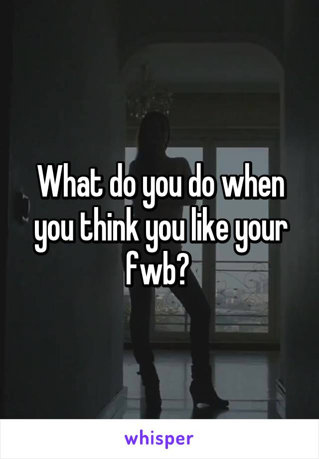 What do you do when you think you like your fwb?