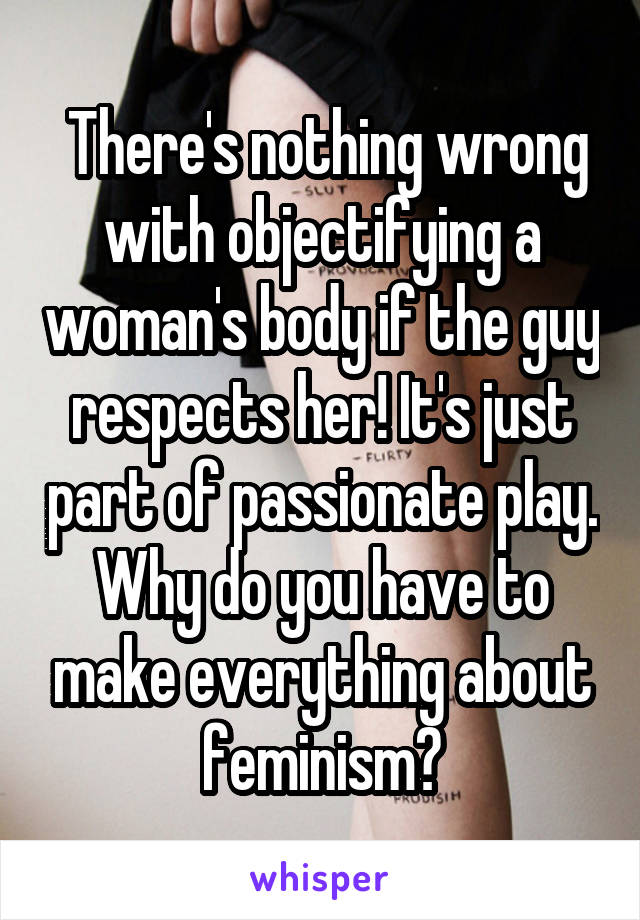 There's nothing wrong with objectifying a woman's body if the guy respects her! It's just part of passionate play. Why do you have to make everything about feminism?