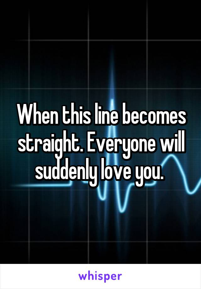When this line becomes straight. Everyone will suddenly love you.