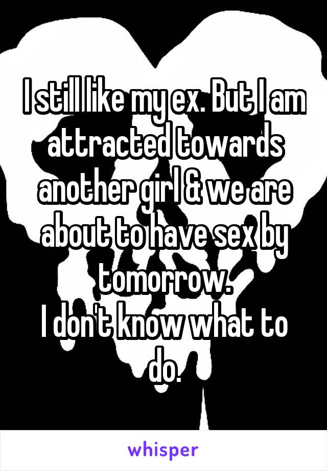 I still like my ex. But I am attracted towards another girl & we are about to have sex by tomorrow. I don't know what to do.