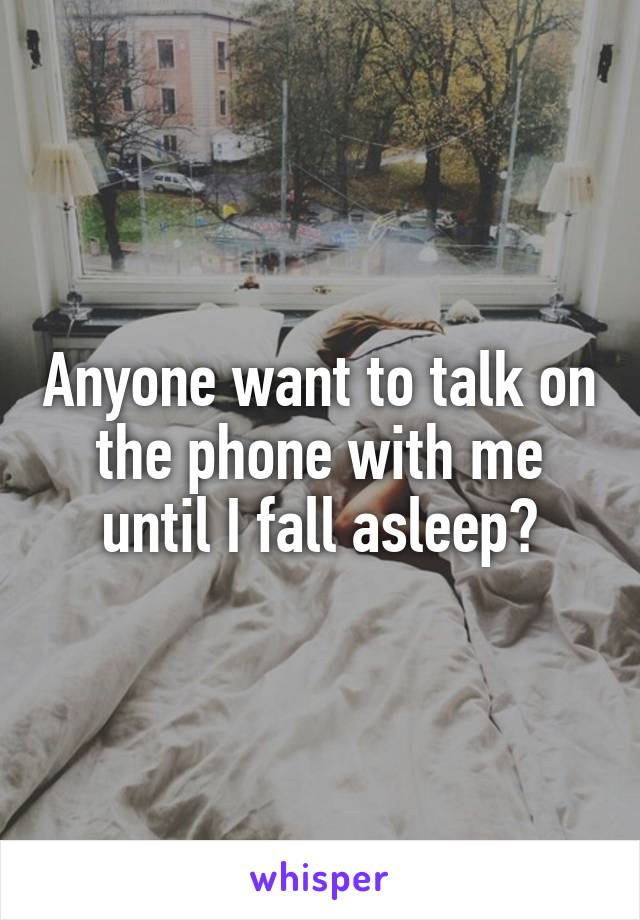 Anyone want to talk on the phone with me until I fall asleep?