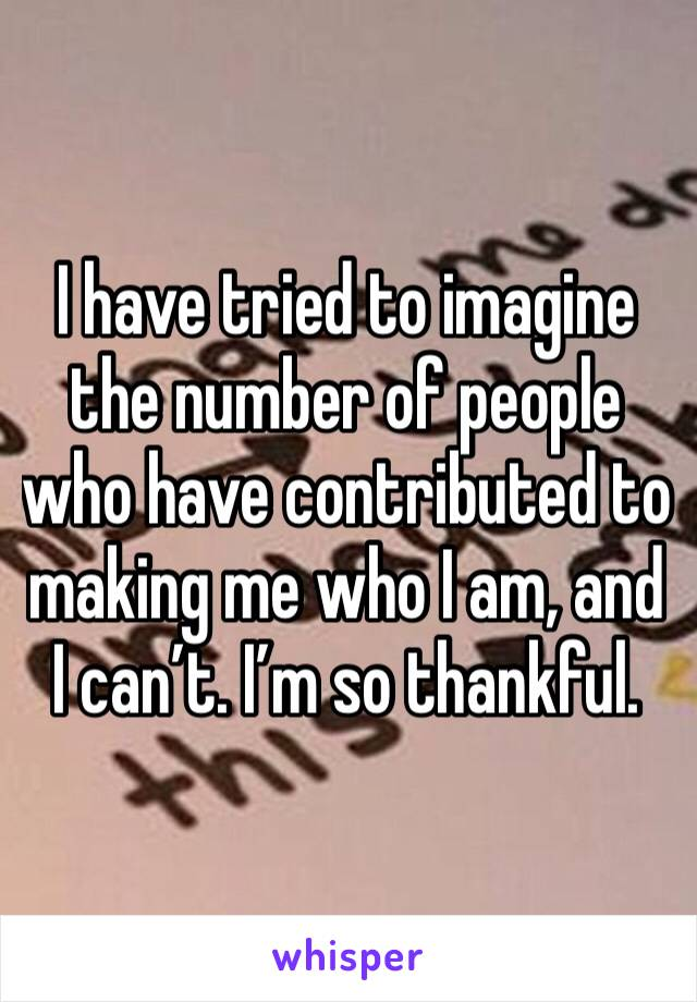 I have tried to imagine the number of people who have contributed to making me who I am, and I can't. I'm so thankful.