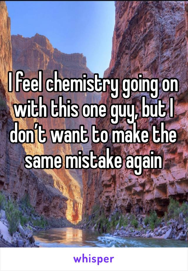I feel chemistry going on with this one guy, but I don't want to make the same mistake again