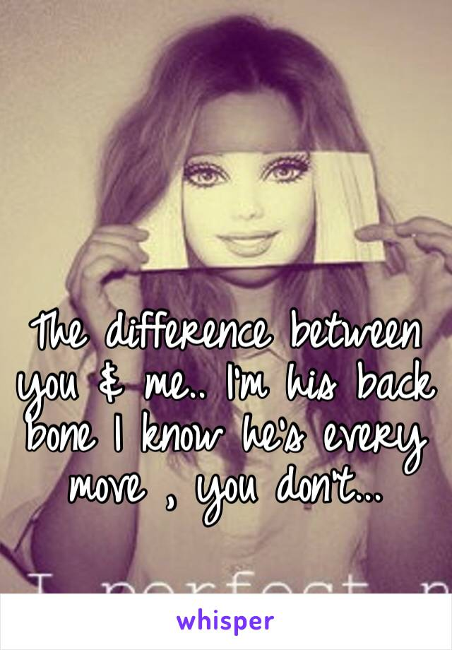 The difference between you & me.. I'm his back bone I know he's every move , you don't...
