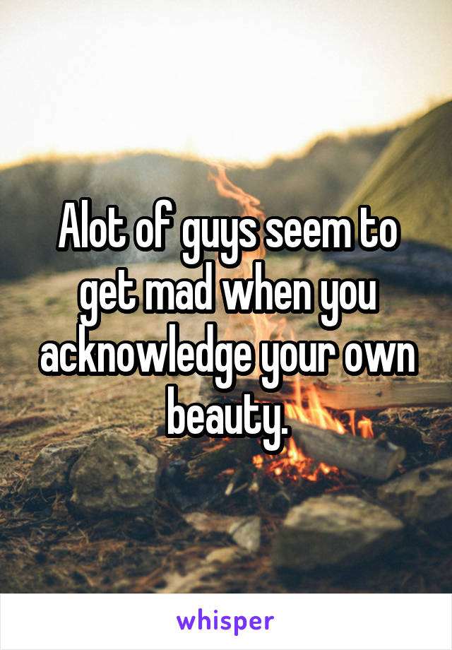 Alot of guys seem to get mad when you acknowledge your own beauty.