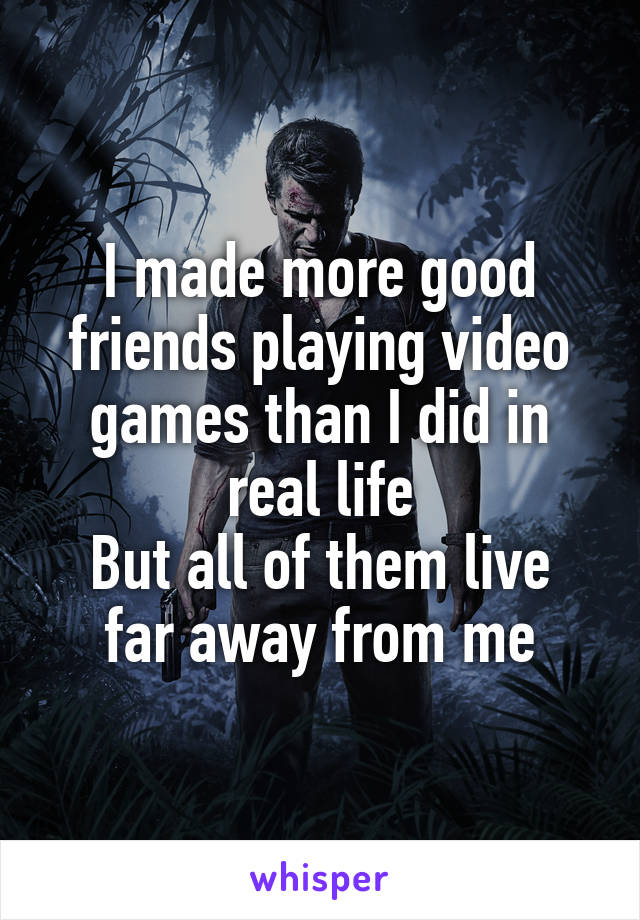 I made more good friends playing video games than I did in real life But all of them live far away from me