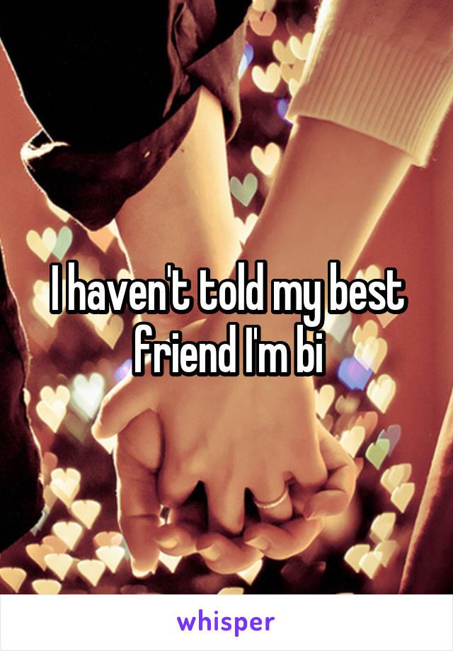I haven't told my best friend I'm bi
