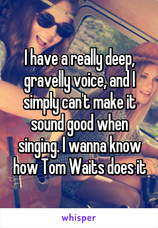 I have a really deep, gravelly voice, and I simply can't make it sound good when singing. I wanna know how Tom Waits does it