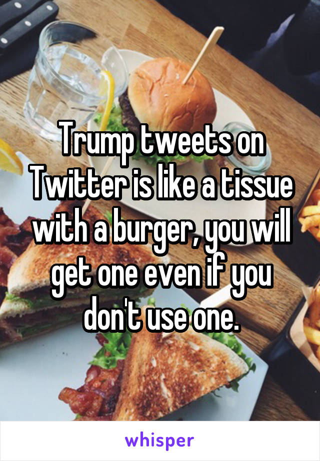 Trump tweets on Twitter is like a tissue with a burger, you will get one even if you don't use one.