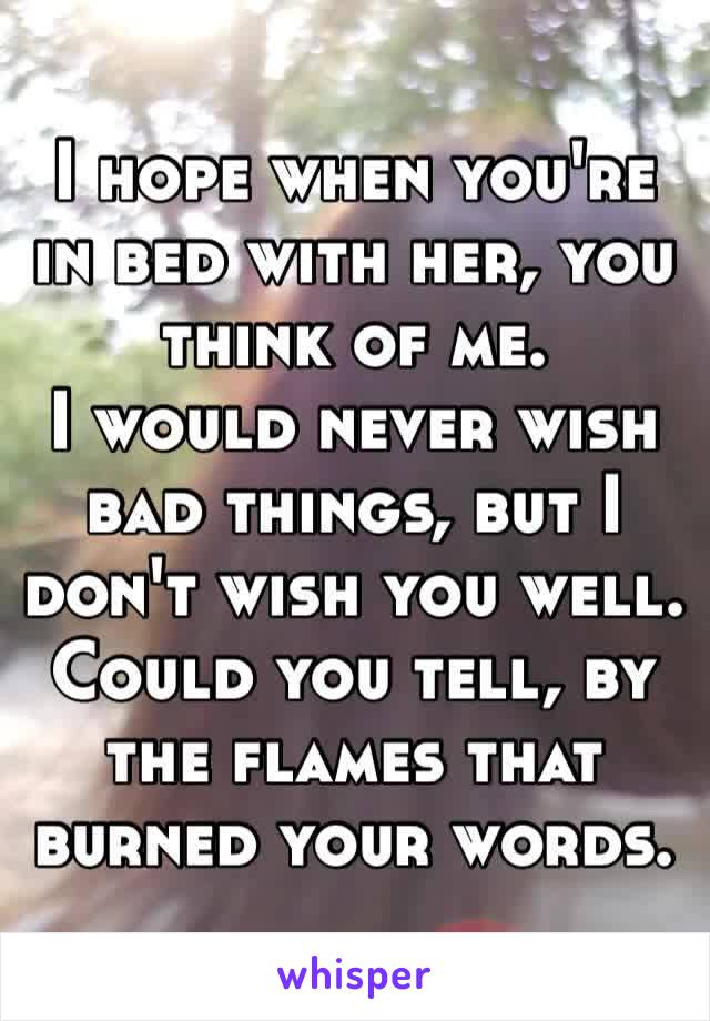 I hope when you're in bed with her, you think of me.I would never wish bad things, but I don't wish you well.Could you tell, by the flames that burned your words.