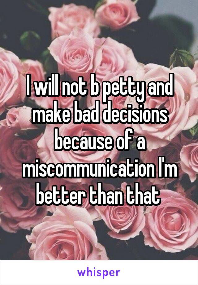 I will not b petty and make bad decisions because of a miscommunication I'm better than that