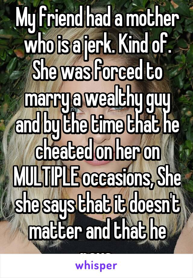 My friend had a mother who is a jerk. Kind of. She was forced to marry a wealthy guy and by the time that he cheated on her on MULTIPLE occasions, She she says that it doesn't matter and that he pays.