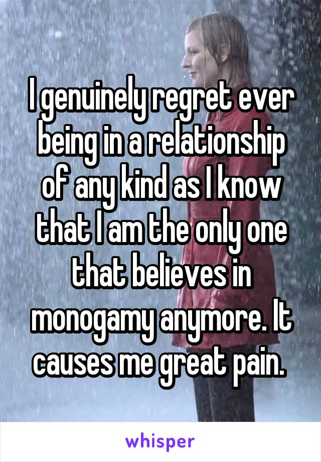 I genuinely regret ever being in a relationship of any kind as I know that I am the only one that believes in monogamy anymore. It causes me great pain.