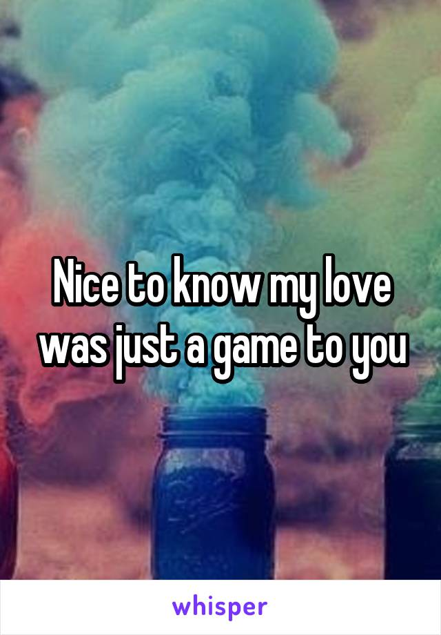 Nice to know my love was just a game to you