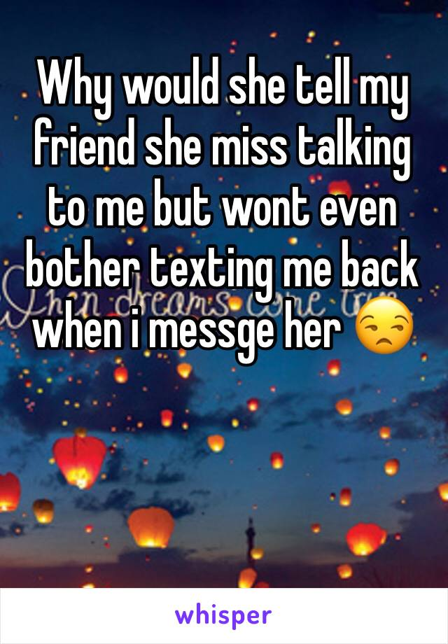 Why would she tell my friend she miss talking to me but wont even bother texting me back when i messge her 😒