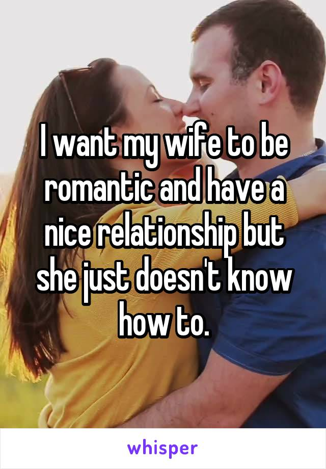 I want my wife to be romantic and have a nice relationship but she just doesn't know how to.