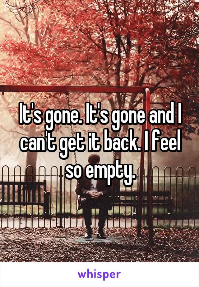 It's gone. It's gone and I can't get it back. I feel so empty.