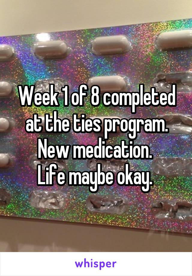 Week 1 of 8 completed at the ties program. New medication.  Life maybe okay.