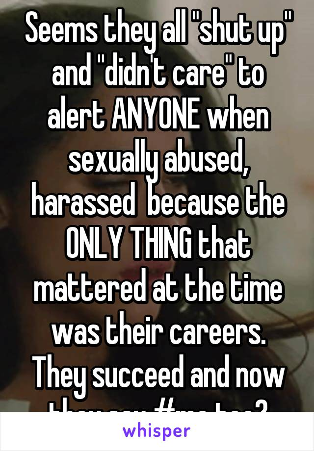 """Seems they all """"shut up"""" and """"didn't care"""" to alert ANYONE when sexually abused, harassed  because the ONLY THING that mattered at the time was their careers. They succeed and now they say #me too?"""
