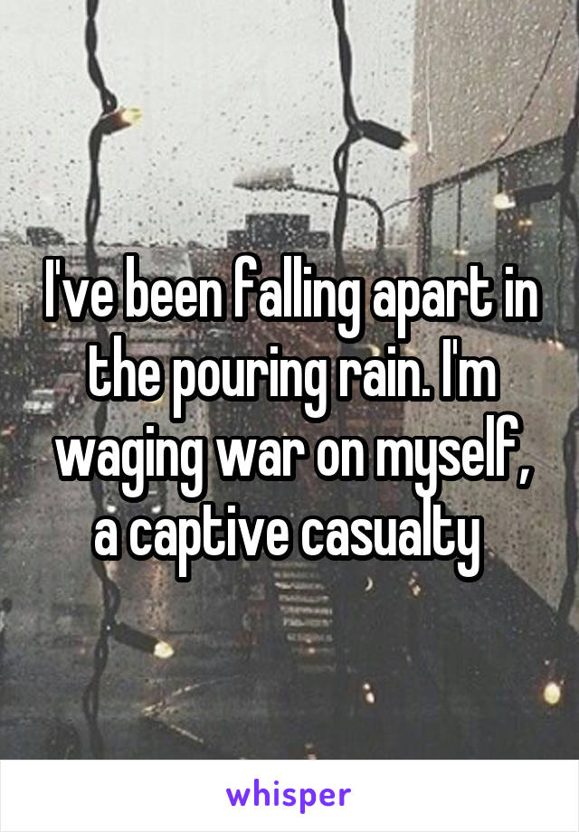 I've been falling apart in the pouring rain. I'm waging war on myself, a captive casualty