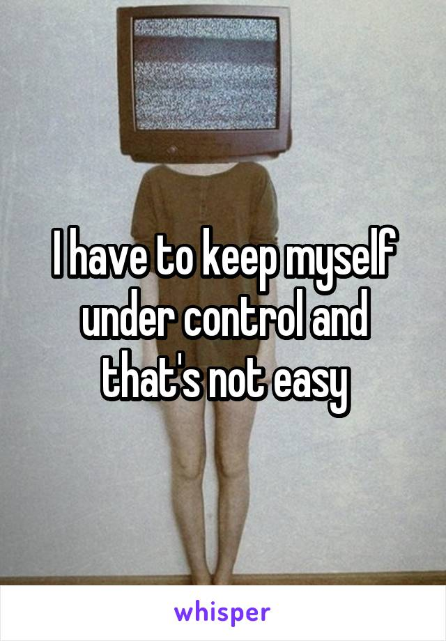 I have to keep myself under control and that's not easy