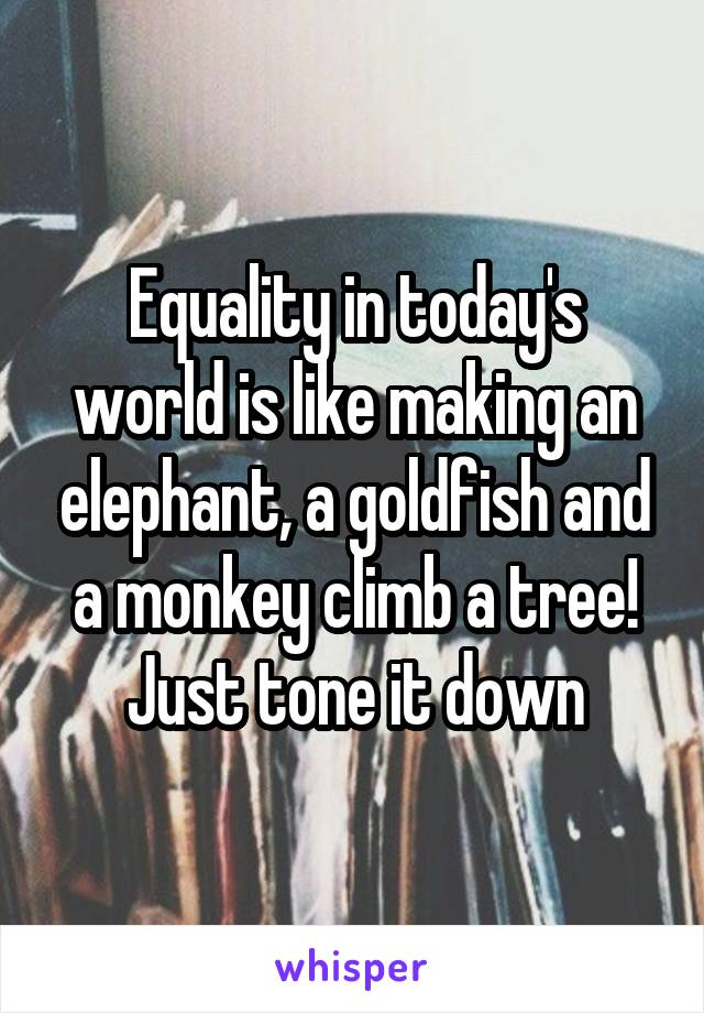 Equality in today's world is like making an elephant, a goldfish and a monkey climb a tree! Just tone it down