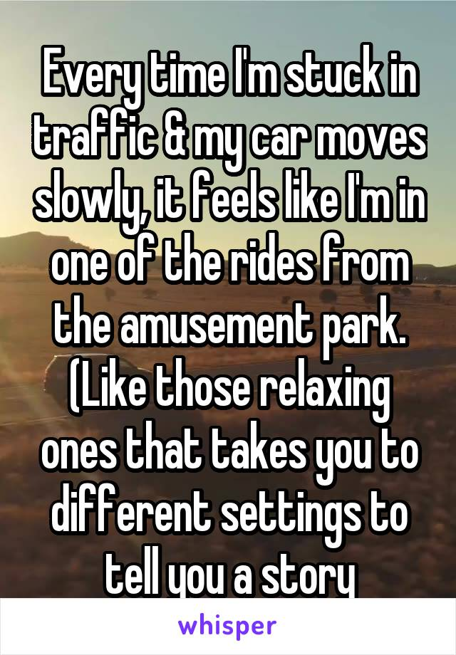 Every time I'm stuck in traffic & my car moves slowly, it feels like I'm in one of the rides from the amusement park. (Like those relaxing ones that takes you to different settings to tell you a story