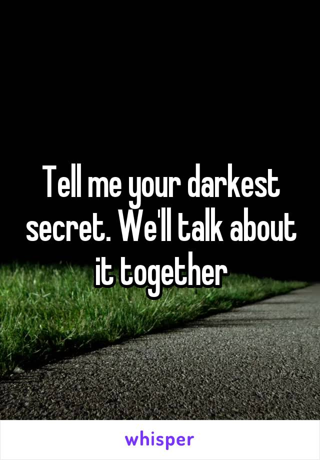Tell me your darkest secret. We'll talk about it together
