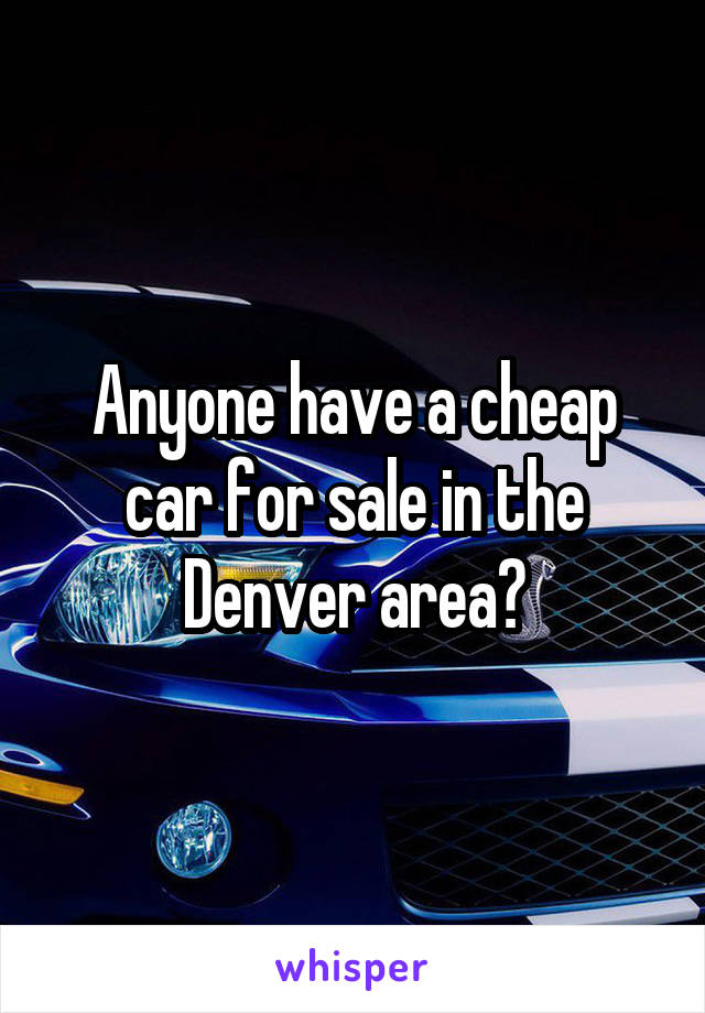Anyone have a cheap car for sale in the Denver area?