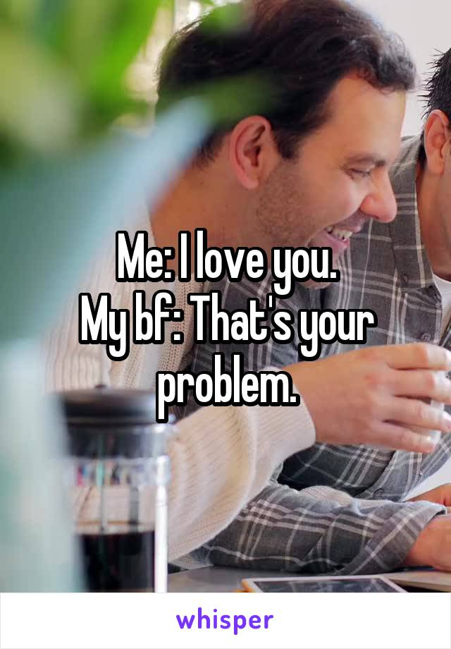 Me: I love you. My bf: That's your problem.