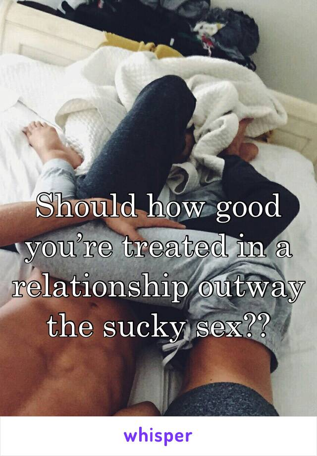 Should how good you're treated in a relationship outway the sucky sex??