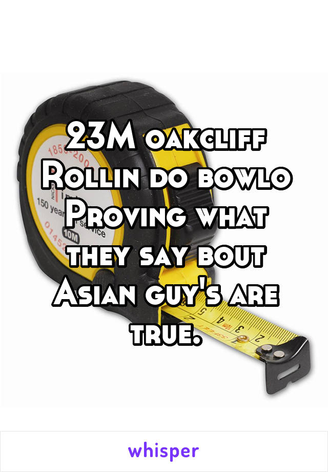 23M oakcliff Rollin do bowlo Proving what they say bout Asian guy's are true.