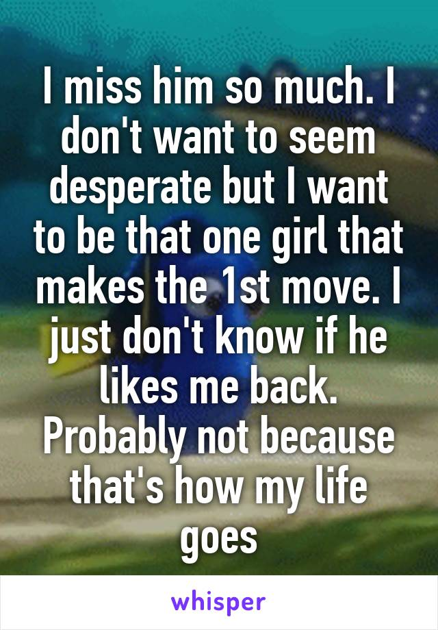 I miss him so much. I don't want to seem desperate but I want to be that one girl that makes the 1st move. I just don't know if he likes me back. Probably not because that's how my life goes