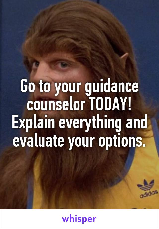 Go to your guidance counselor TODAY! Explain everything and evaluate your options.