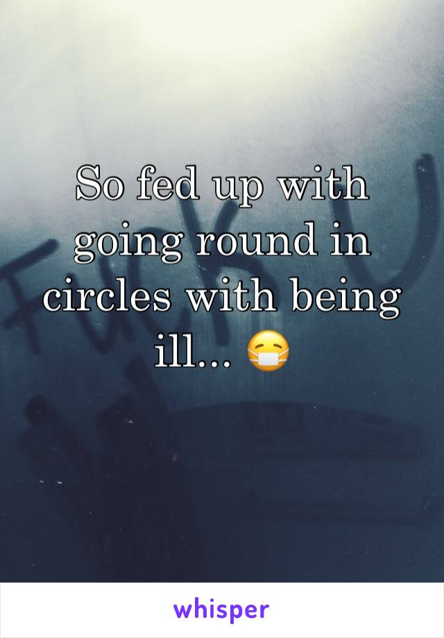 So fed up with going round in circles with being ill... 😷