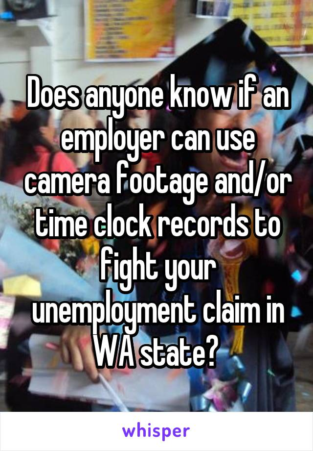 Does anyone know if an employer can use camera footage and/or time clock records to fight your unemployment claim in WA state?