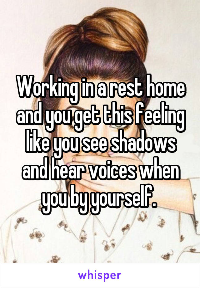 Working in a rest home and you get this feeling like you see shadows and hear voices when you by yourself.