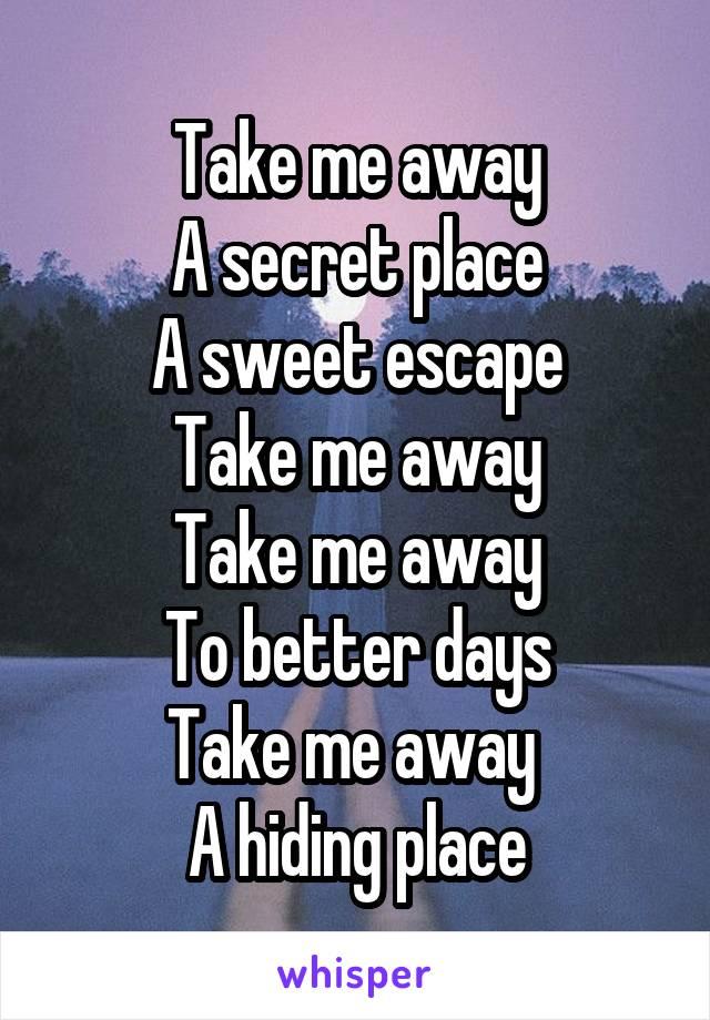 Take me away A secret place A sweet escape Take me away Take me away To better days Take me away  A hiding place