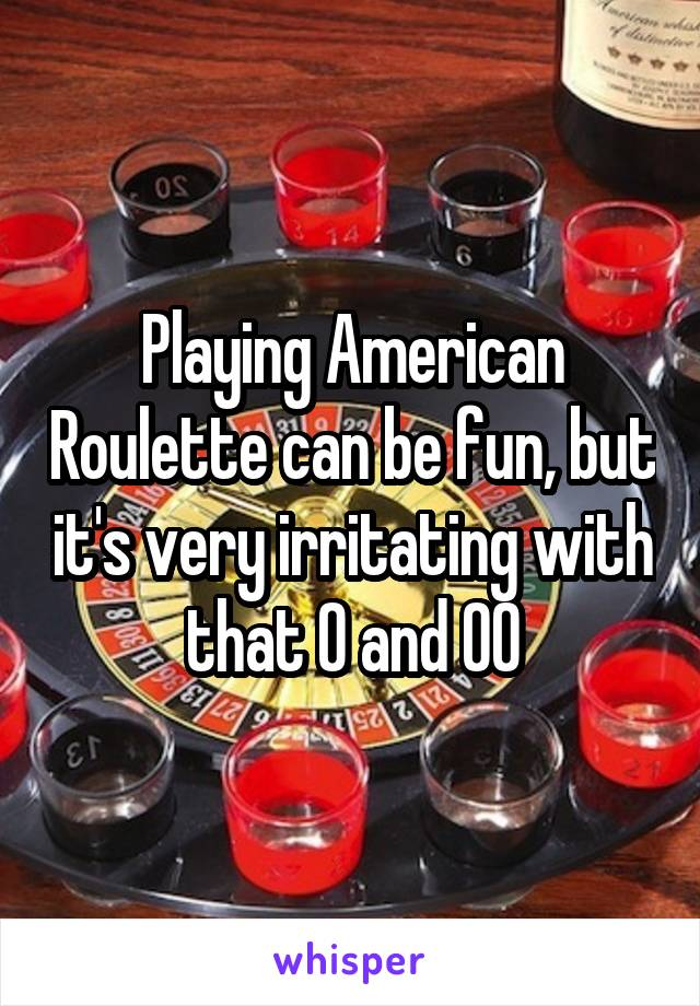 Playing American Roulette can be fun, but it's very irritating with that 0 and 00