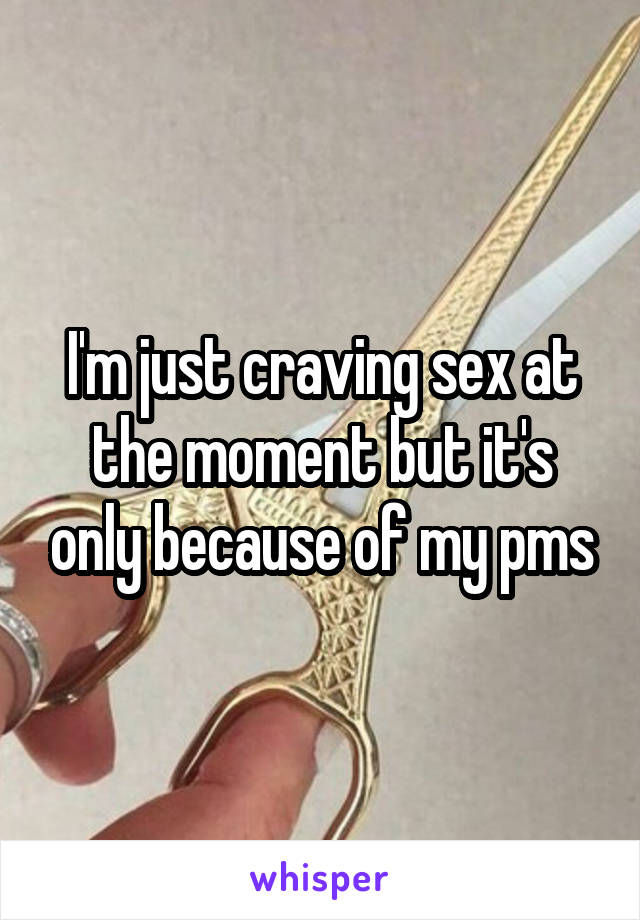 I'm just craving sex at the moment but it's only because of my pms